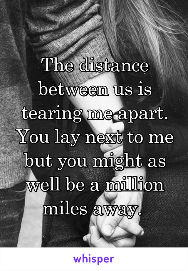 The distance between us is tearing me apart. You lay next to me but you might as well be a million miles away.