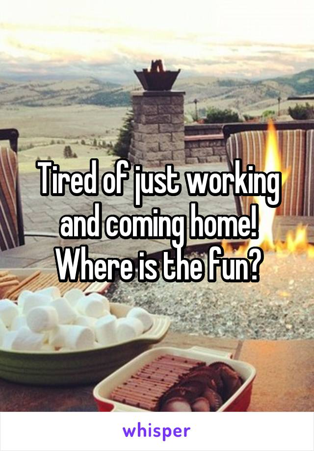 Tired of just working and coming home! Where is the fun?