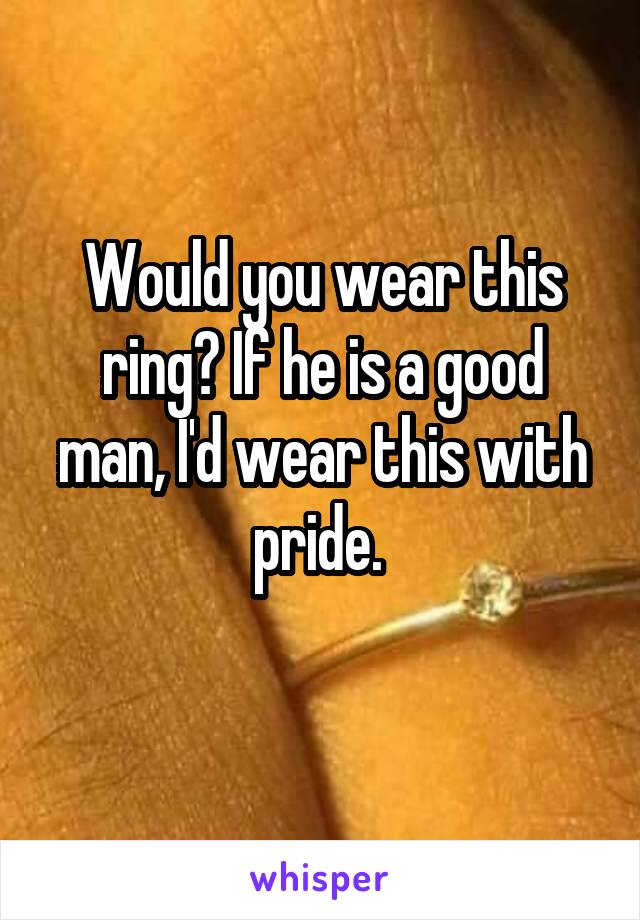 Would you wear this ring? If he is a good man, I'd wear this with pride.