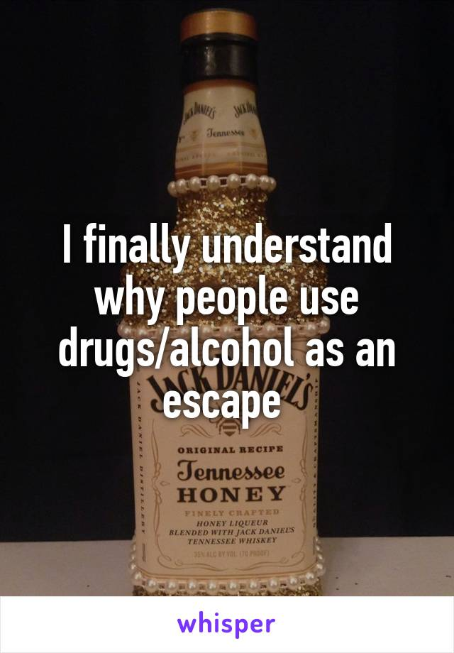 I finally understand why people use drugs/alcohol as an escape