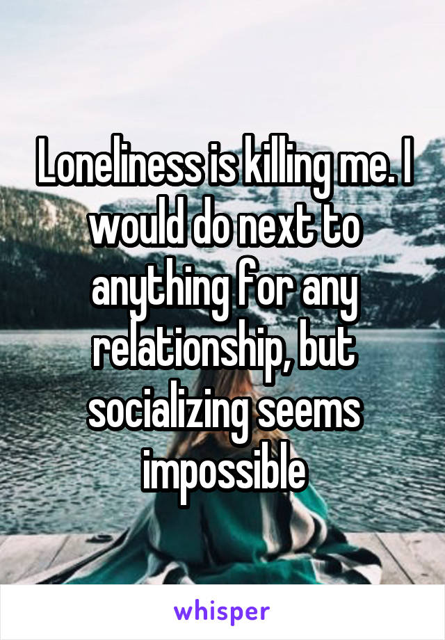 Loneliness is killing me. I would do next to anything for any relationship, but socializing seems impossible