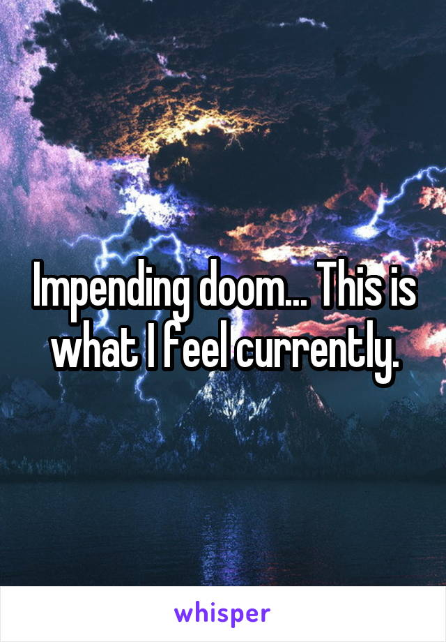 Impending doom... This is what I feel currently.