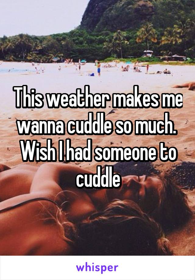 This weather makes me wanna cuddle so much.  Wish I had someone to cuddle