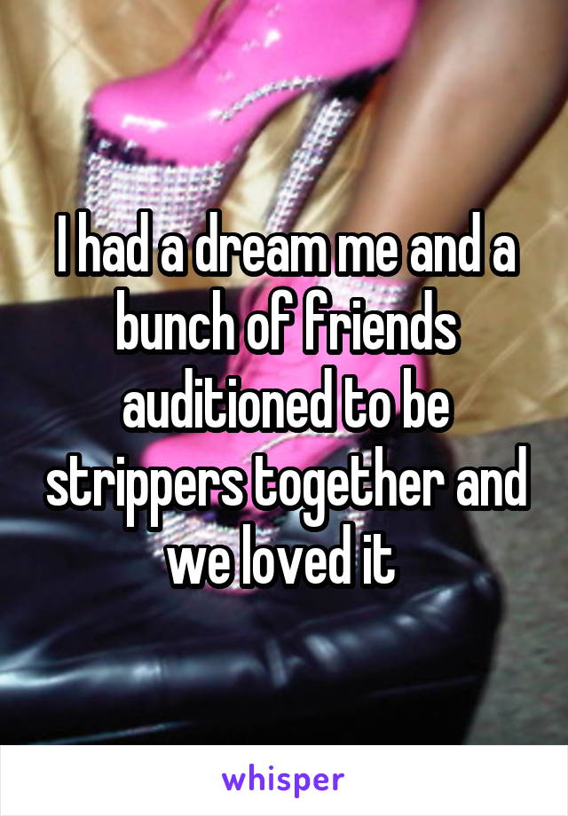 I had a dream me and a bunch of friends auditioned to be strippers together and we loved it
