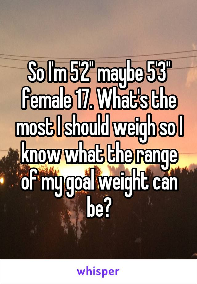 """So I'm 5'2"""" maybe 5'3"""" female 17. What's the most I should weigh so I know what the range of my goal weight can be?"""