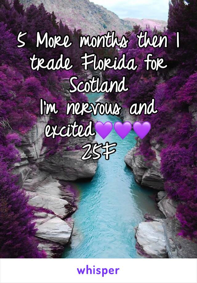 5 More months then I trade Florida for Scotland I'm nervous and excited💜💜💜 25F