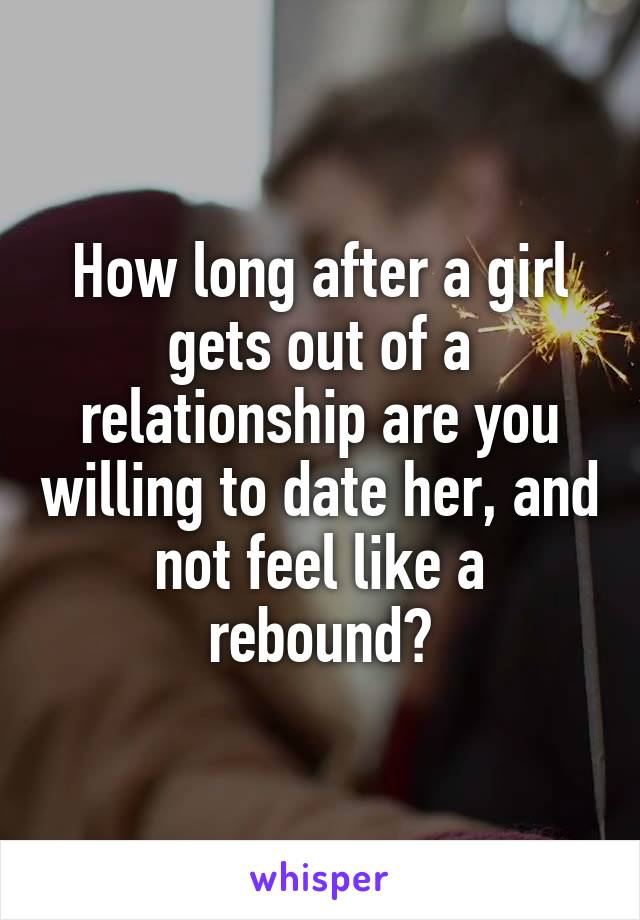 How long after a girl gets out of a relationship are you willing to date her, and not feel like a rebound?