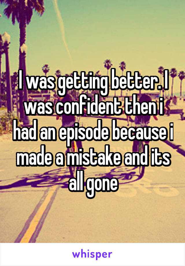 I was getting better. I was confident then i had an episode because i made a mistake and its all gone