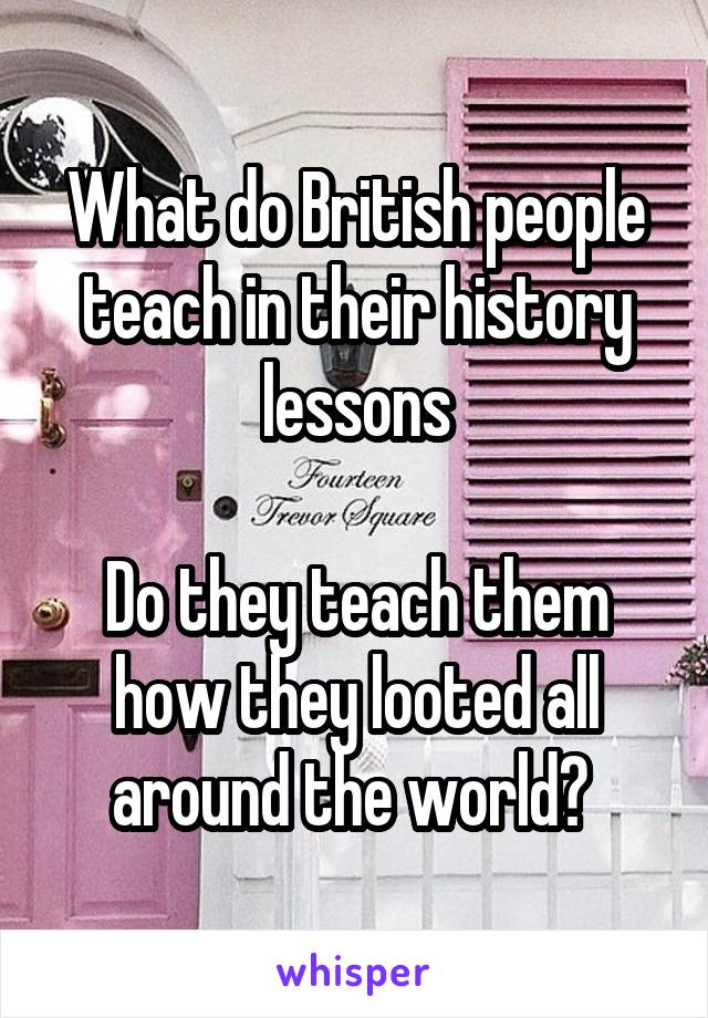 What do British people teach in their history lessons  Do they teach them how they looted all around the world?