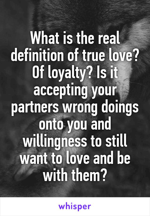 What is the real definition of true love? Of loyalty? Is it accepting your partners wrong doings onto you and willingness to still want to love and be with them?