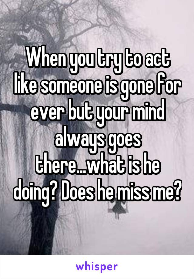 When you try to act like someone is gone for ever but your mind always goes there...what is he doing? Does he miss me?