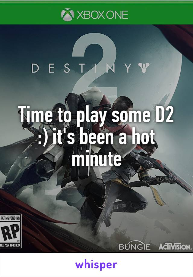 Time to play some D2 :) it's been a hot minute