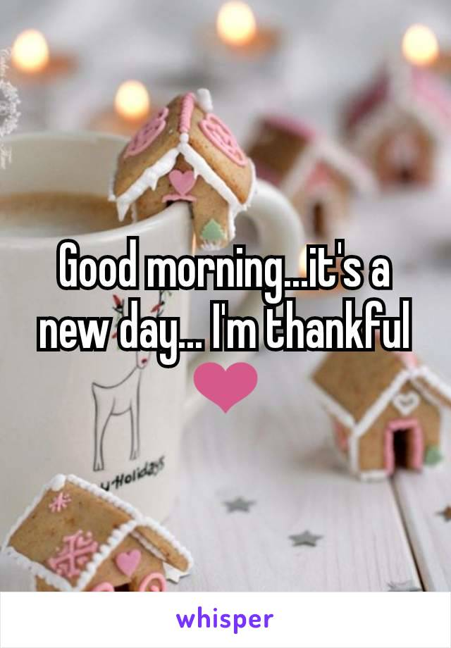 Good morning...it's a new day... I'm thankful ❤️