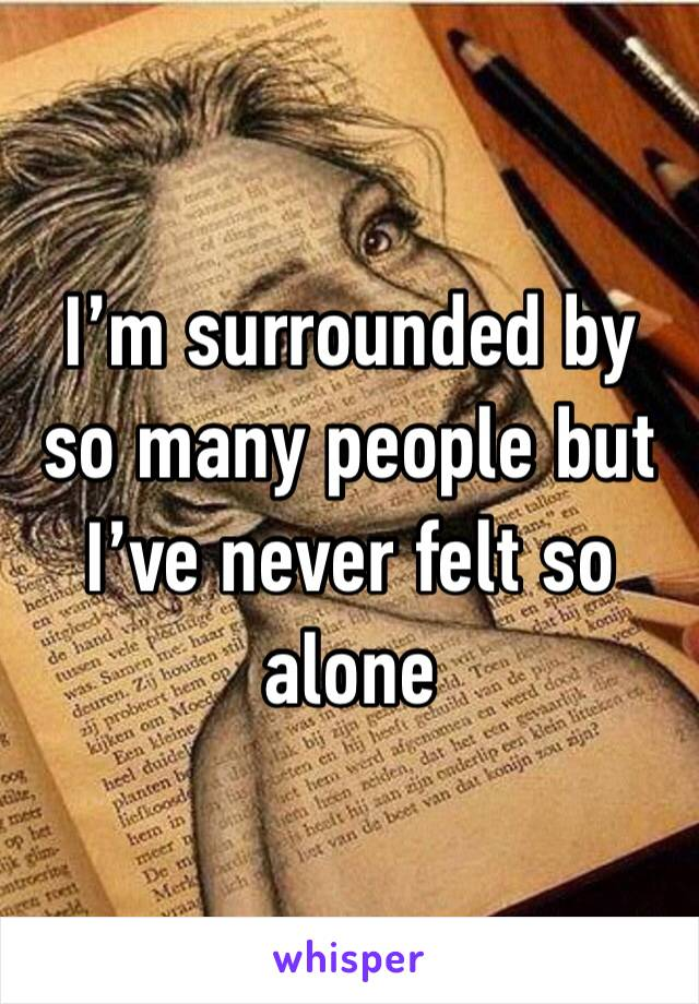 I'm surrounded by so many people but I've never felt so alone