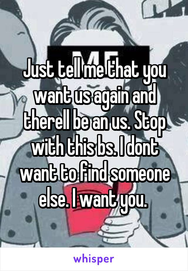 Just tell me that you want us again and therell be an us. Stop with this bs. I dont want to find someone else. I want you.