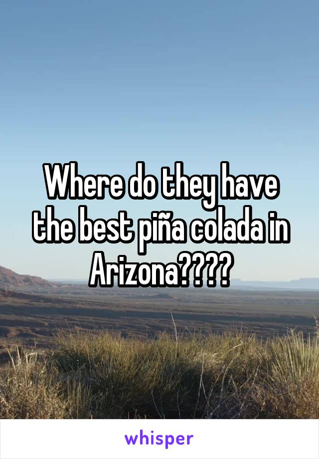Where do they have the best piña colada in Arizona????