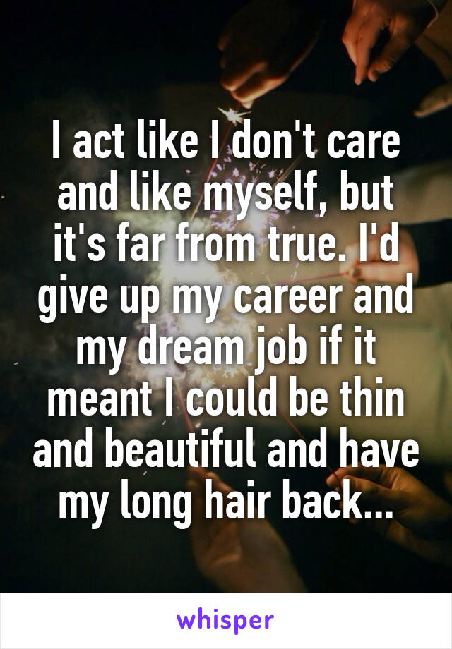 I act like I don't care and like myself, but it's far from true. I'd give up my career and my dream job if it meant I could be thin and beautiful and have my long hair back...