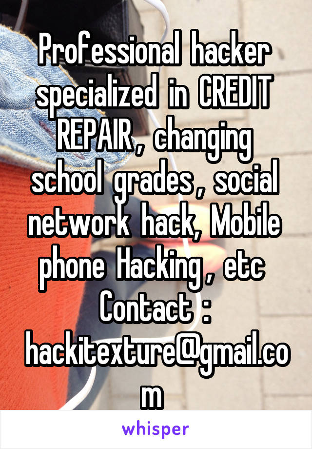Professional  hacker  specialized  in  CREDIT  REPAIR ,  changing  school  grades ,  social  network  hack,  Mobile  phone  Hacking ,  etc   Contact  :  hackitexture@gmail.com