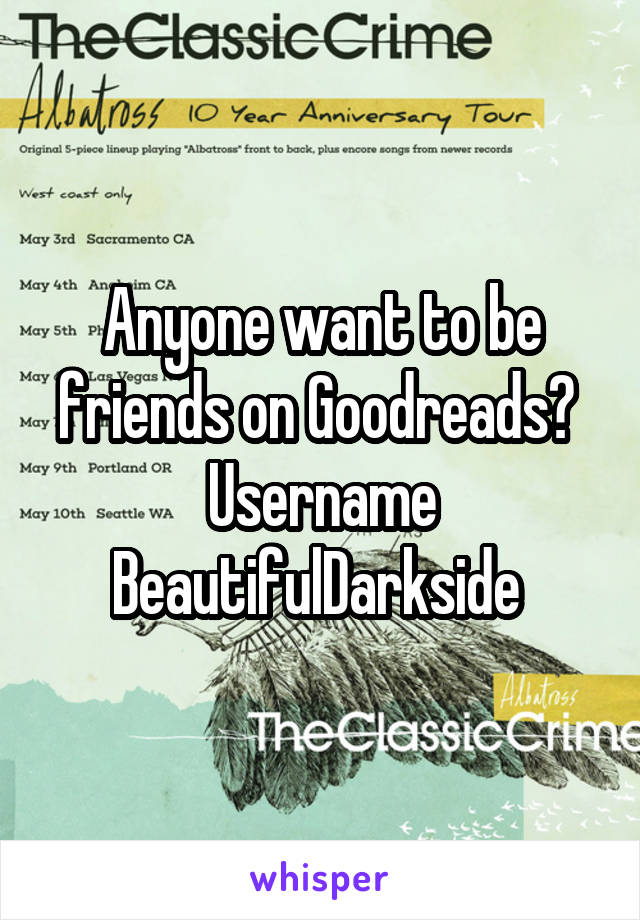 Anyone want to be friends on Goodreads?  Username BeautifulDarkside