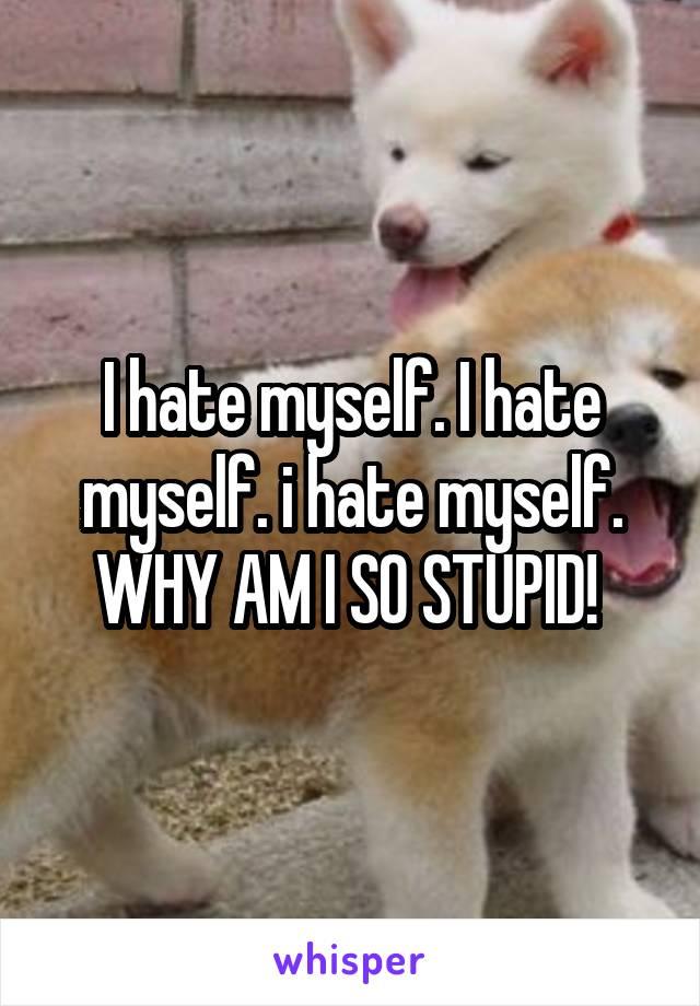 I hate myself. I hate myself. i hate myself. WHY AM I SO STUPID!