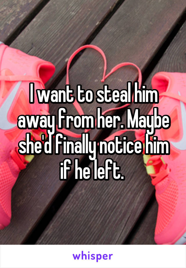 I want to steal him away from her. Maybe she'd finally notice him if he left.