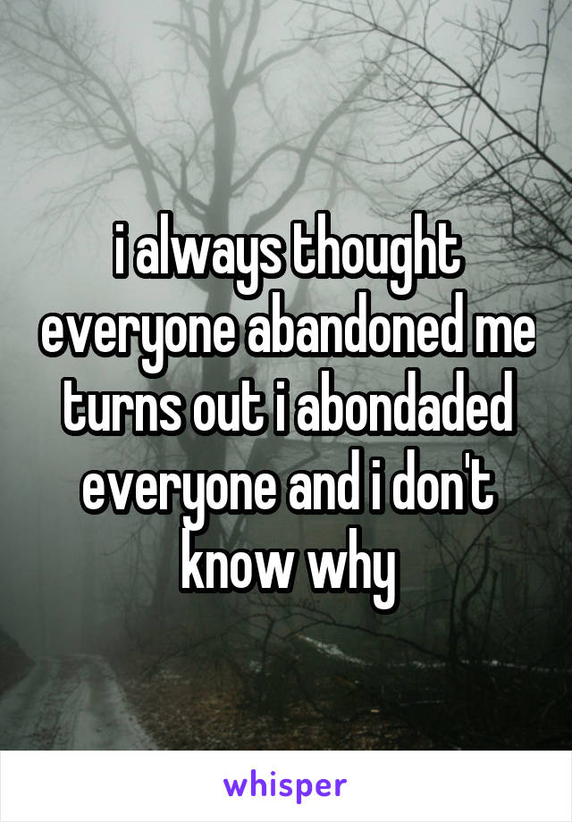 i always thought everyone abandoned me turns out i abondaded everyone and i don't know why
