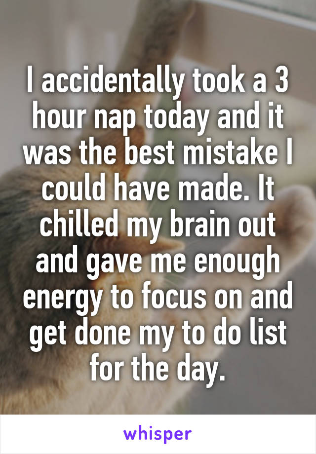 I accidentally took a 3 hour nap today and it was the best mistake I could have made. It chilled my brain out and gave me enough energy to focus on and get done my to do list for the day.