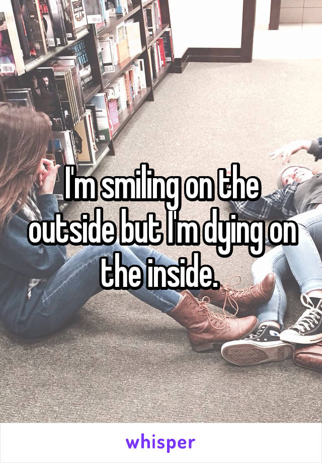 I'm smiling on the outside but I'm dying on the inside.
