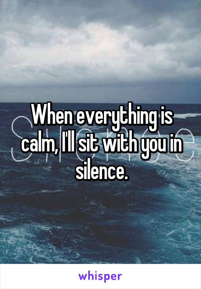 When everything is calm, I'll sit with you in silence.