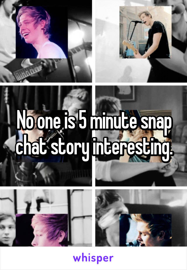 No one is 5 minute snap chat story interesting.