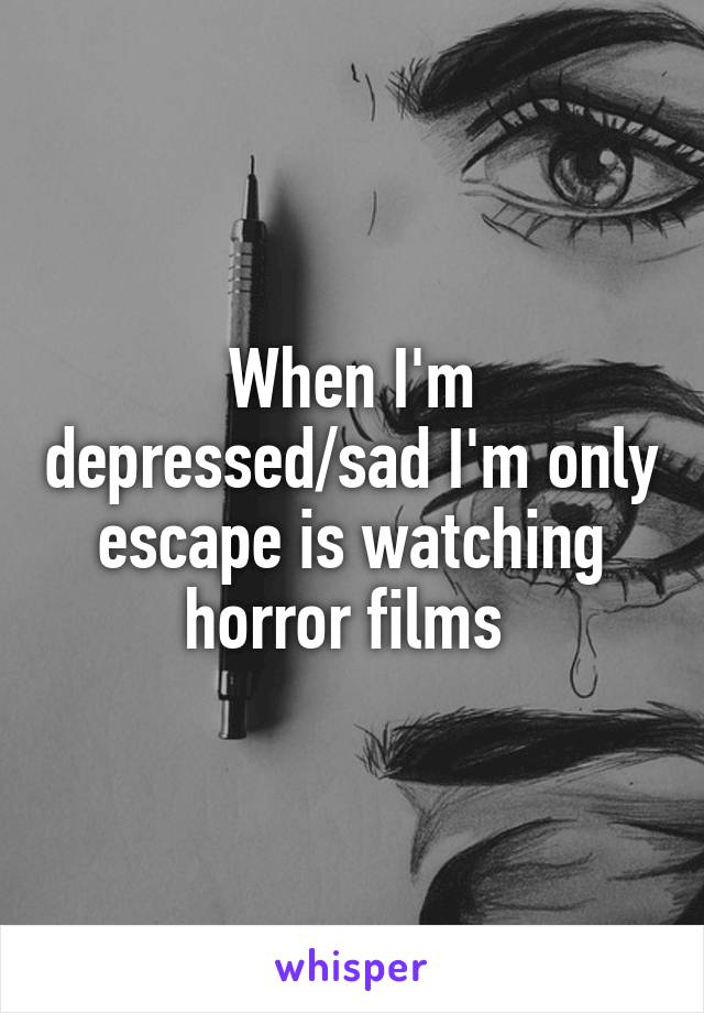 When I'm depressed/sad I'm only escape is watching horror films