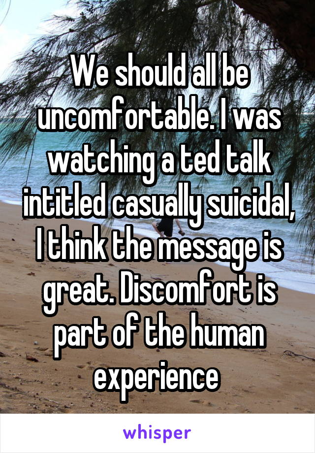 We should all be uncomfortable. I was watching a ted talk intitled casually suicidal, I think the message is great. Discomfort is part of the human experience