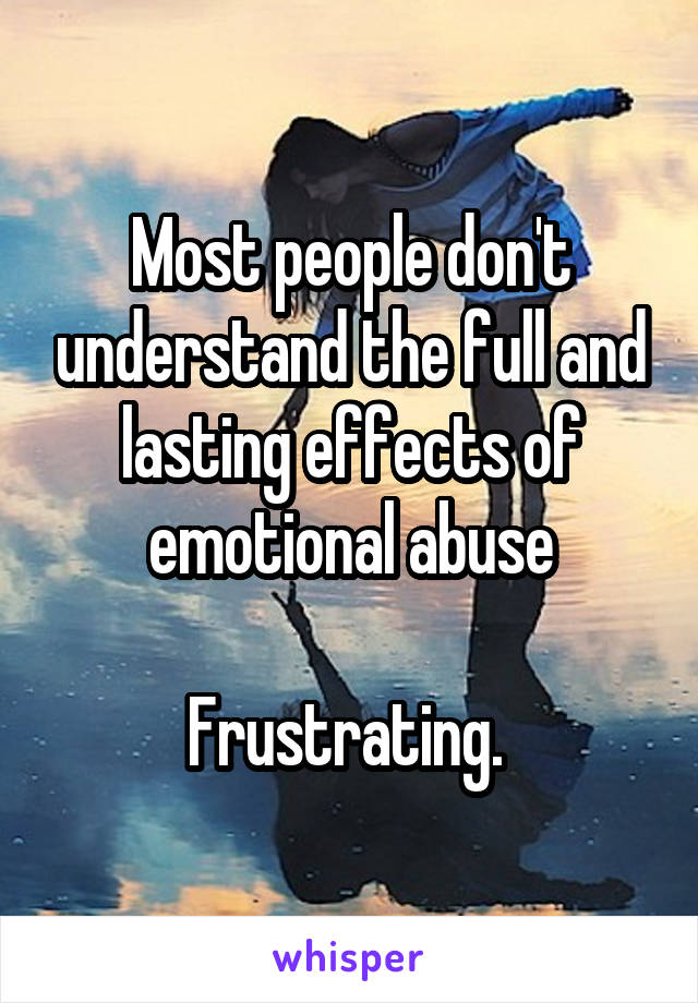 Most people don't understand the full and lasting effects of emotional abuse  Frustrating.