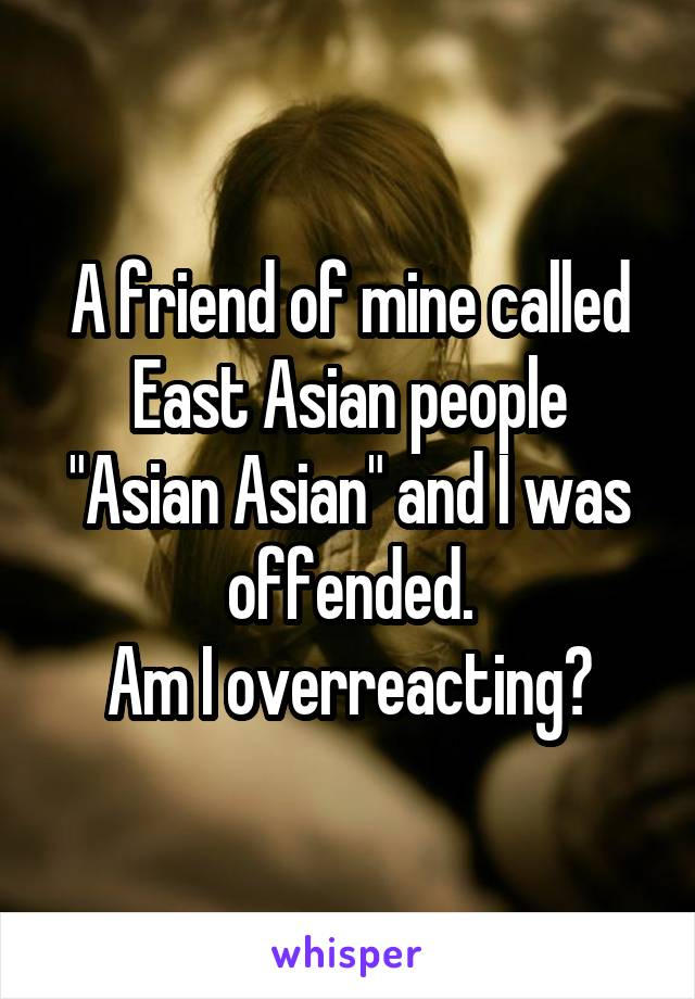 "A friend of mine called East Asian people ""Asian Asian"" and I was offended. Am I overreacting?"