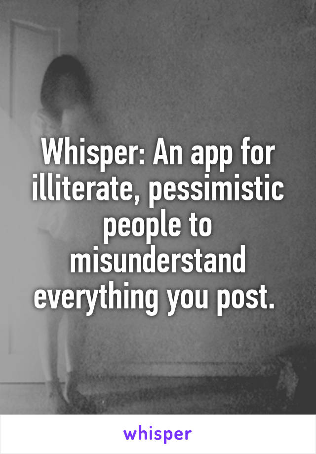 Whisper: An app for illiterate, pessimistic people to misunderstand everything you post.