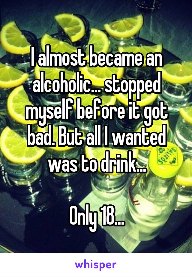I almost became an alcoholic... stopped myself before it got bad. But all I wanted was to drink...  Only 18...