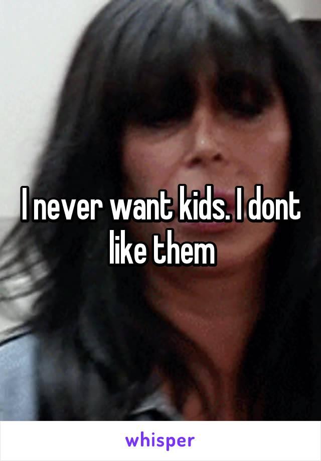 I never want kids. I dont like them