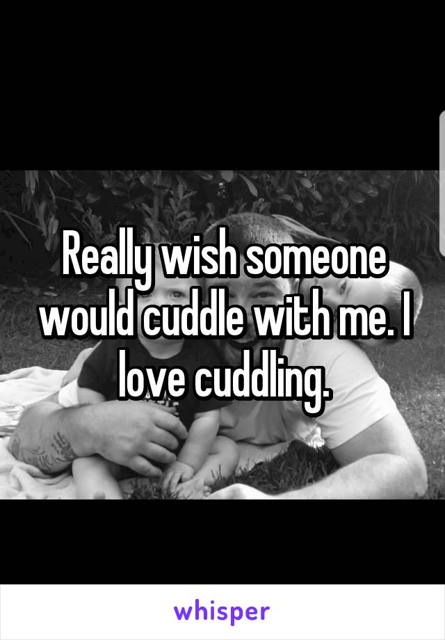 Really wish someone would cuddle with me. I love cuddling.