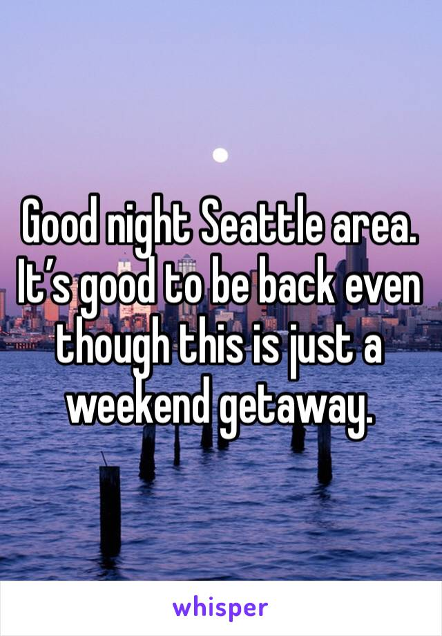 Good night Seattle area. It's good to be back even though this is just a weekend getaway.