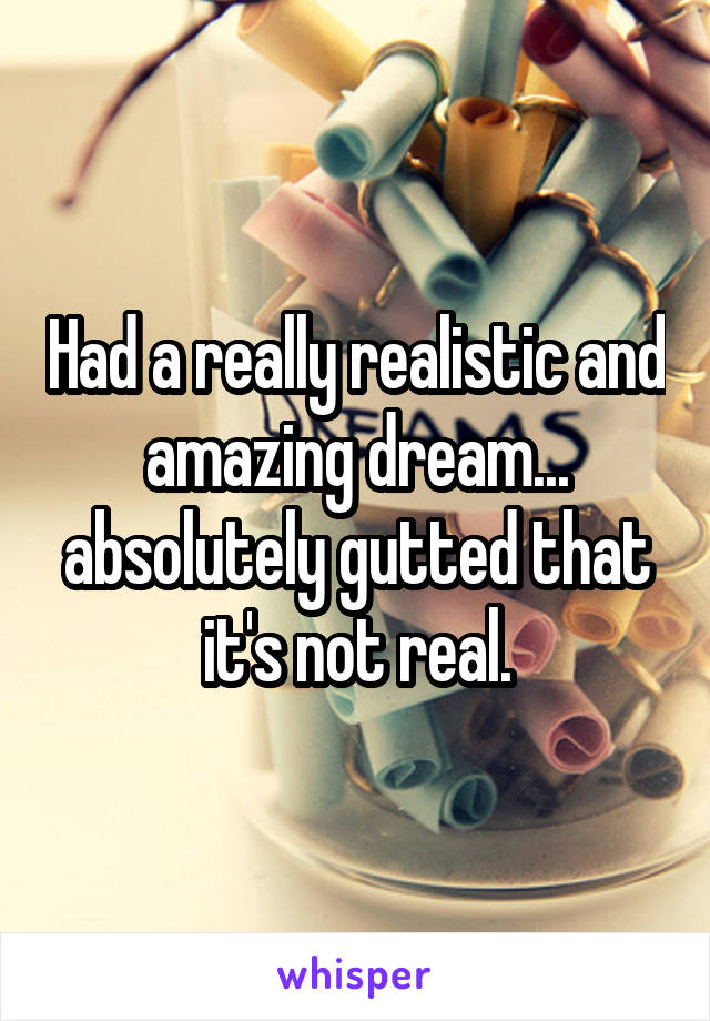 Had a really realistic and amazing dream... absolutely gutted that it's not real.