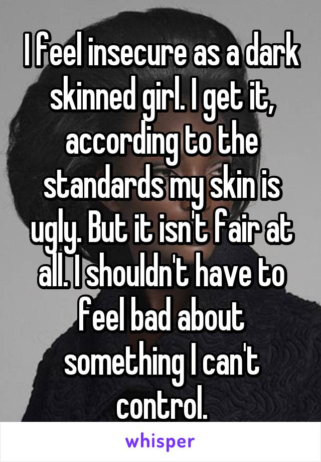 I feel insecure as a dark skinned girl. I get it, according to the standards my skin is ugly. But it isn't fair at all. I shouldn't have to feel bad about something I can't control.