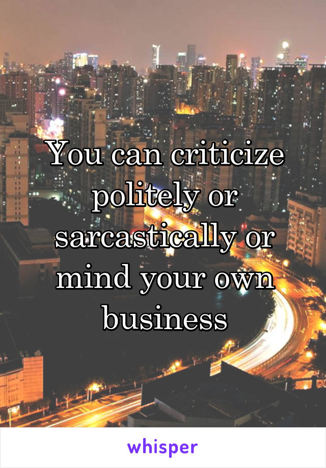 You can criticize politely or sarcastically or mind your own business