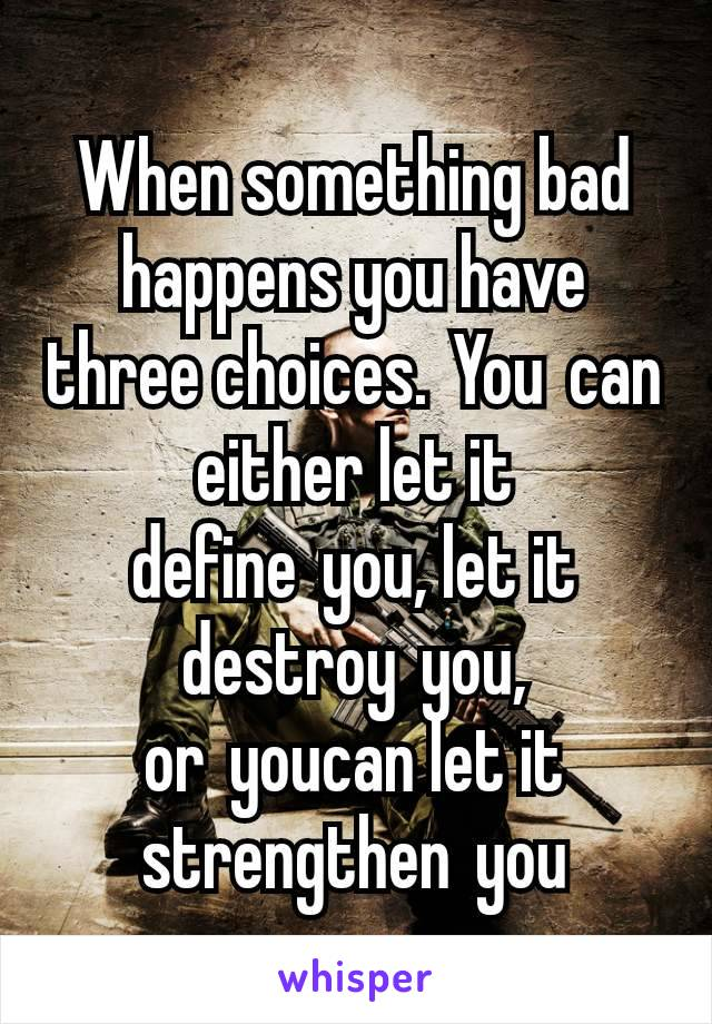 When something bad happens you have three choices.Youcan either let it defineyou, let it destroyyou, oryoucan let it strengthenyou