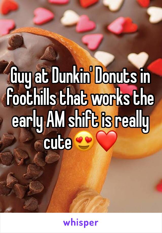 Guy at Dunkin' Donuts in foothills that works the early AM shift is really cute😍❤️