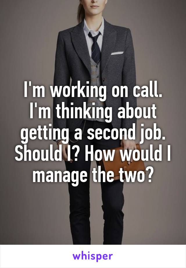 I'm working on call. I'm thinking about getting a second job. Should I? How would I manage the two?