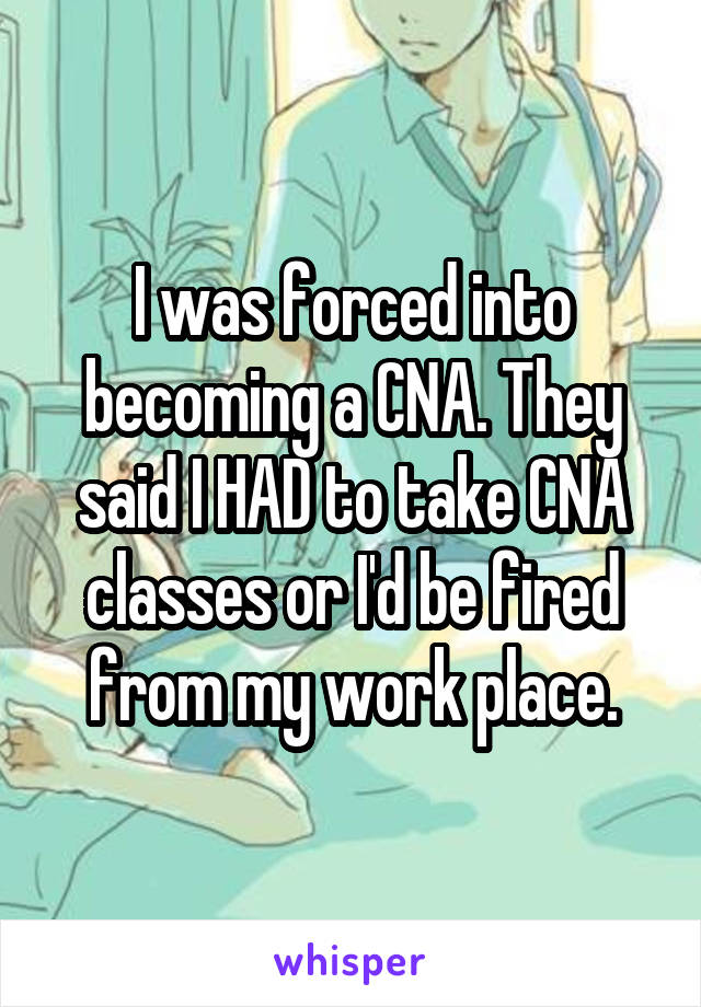 I was forced into becoming a CNA. They said I HAD to take CNA classes or I'd be fired from my work place.