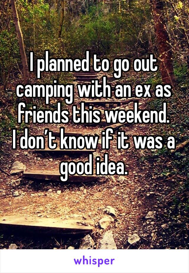 I planned to go out camping with an ex as friends this weekend.  I don't know if it was a good idea.