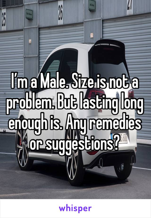 I'm a Male. Size is not a problem. But lasting long enough is. Any remedies or suggestions?
