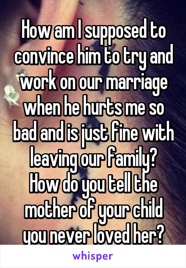 How am I supposed to convince him to try and work on our marriage when he hurts me so bad and is just fine with leaving our family? How do you tell the mother of your child you never loved her?