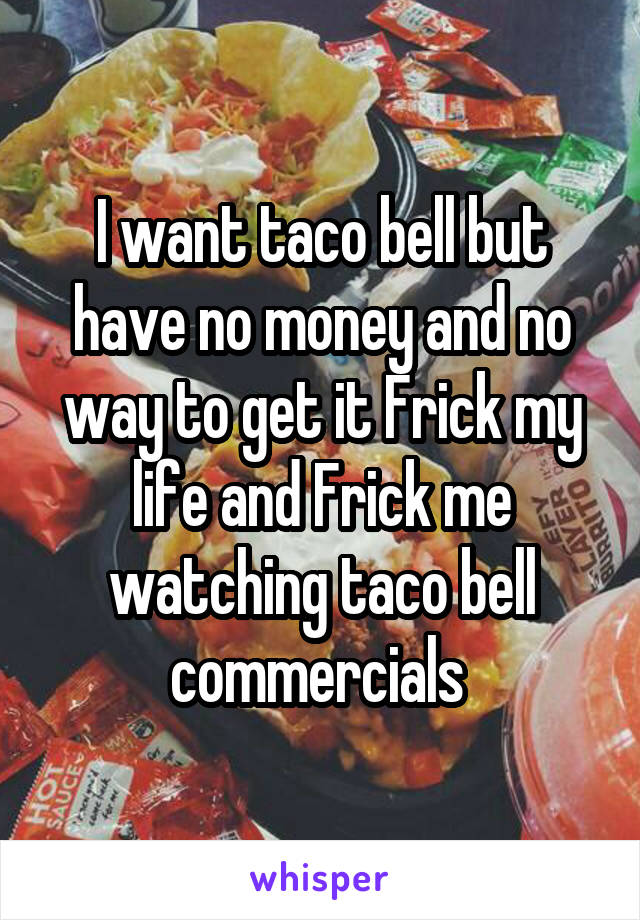 I want taco bell but have no money and no way to get it Frick my life and Frick me watching taco bell commercials